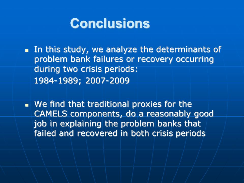 Conclusions In this study, we analyze the determinants of problem bank failures or recovery occurring during two crisis periods: In this study, we analyze the determinants of problem bank failures or recovery occurring during two crisis periods: 1984-1989; 2007-2009 1984-1989; 2007-2009 We find that traditional proxies for the CAMELS components, do a reasonably good job in explaining the problem banks that failed and recovered in both crisis periods We find that traditional proxies for the CAMELS components, do a reasonably good job in explaining the problem banks that failed and recovered in both crisis periods