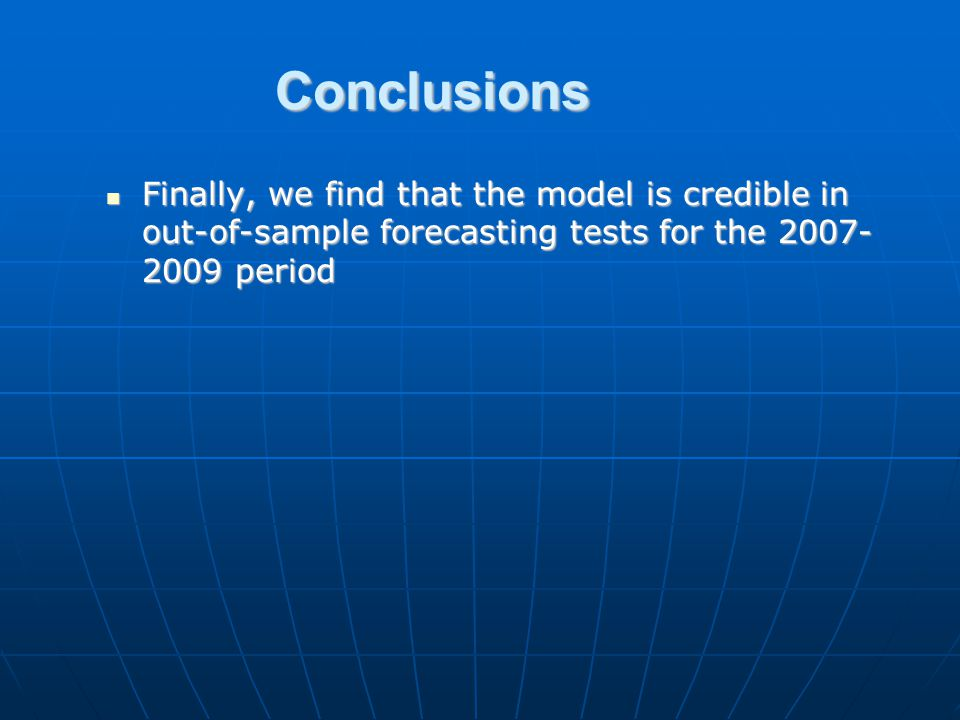 Conclusions Finally, we find that the model is credible in out-of-sample forecasting tests for the 2007- 2009 period Finally, we find that the model is credible in out-of-sample forecasting tests for the 2007- 2009 period