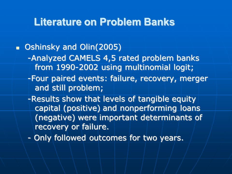 Literature on Problem Banks Oshinsky and Olin(2005) Oshinsky and Olin(2005) -Analyzed CAMELS 4,5 rated problem banks from 1990-2002 using multinomial logit; -Four paired events: failure, recovery, merger and still problem; -Results show that levels of tangible equity capital (positive) and nonperforming loans (negative) were important determinants of recovery or failure.