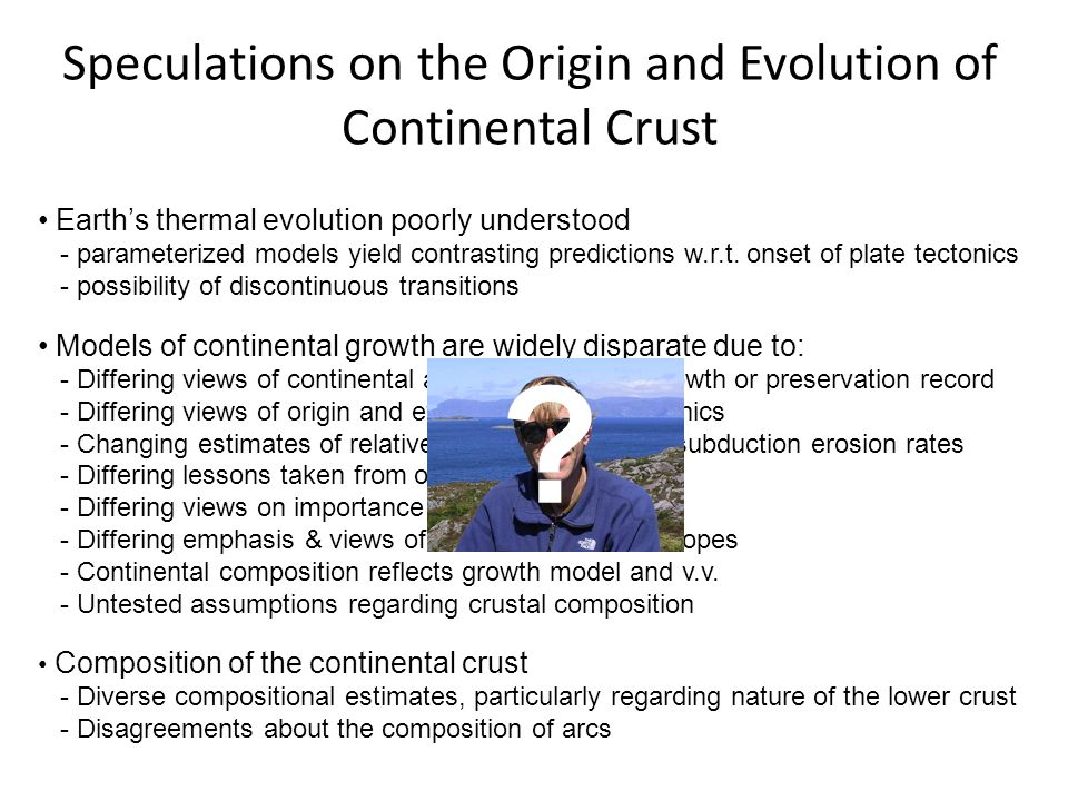 Speculations on the Origin and Evolution of Continental Crust Earths thermal evolution poorly understood - parameterized models yield contrasting predictions w.r.t.