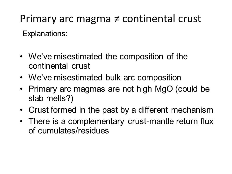 Primary arc magma continental crust Explanations: Weve misestimated the composition of the continental crust Weve misestimated bulk arc composition Primary arc magmas are not high MgO (could be slab melts?) Crust formed in the past by a different mechanism There is a complementary crust-mantle return flux of cumulates/residues