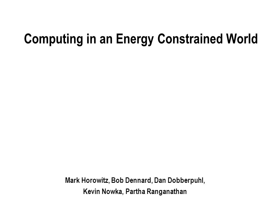 Computing in an Energy Constrained World Mark Horowitz, Bob Dennard, Dan Dobberpuhl, Kevin Nowka, Partha Ranganathan