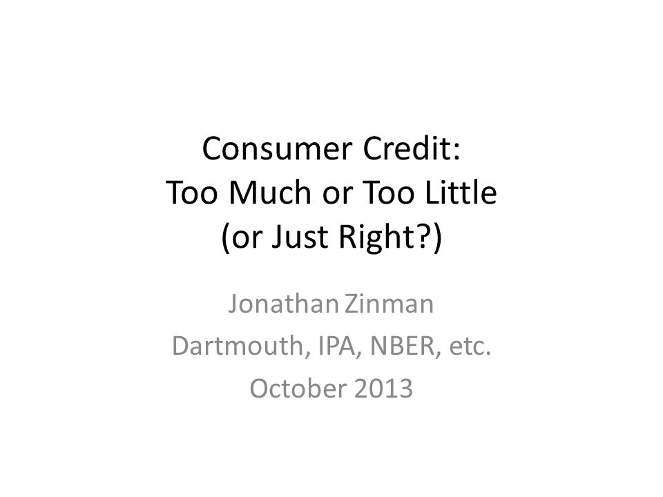 Consumer Credit: Too Much or Too Little (or Just Right?) Jonathan Zinman Dartmouth, IPA, NBER, etc. October 2013