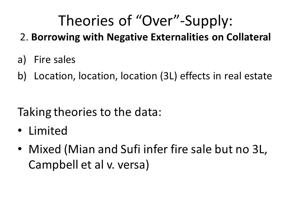 Theories of Over-Supply: 2. Borrowing with Negative Externalities on Collateral a)Fire sales b)Location, location, location (3L) effects in real estat