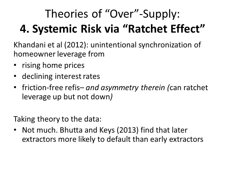 Theories of Over-Supply: 4. Systemic Risk via Ratchet Effect Khandani et al (2012): unintentional synchronization of homeowner leverage from rising ho