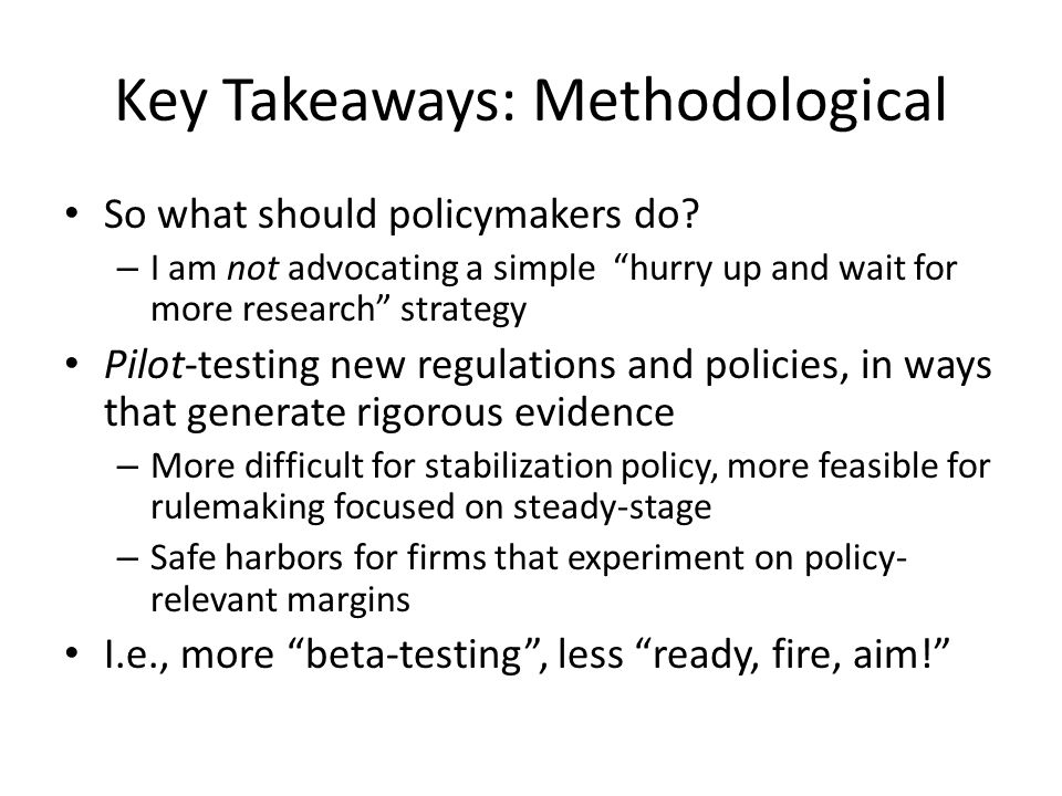 Key Takeaways: Methodological So what should policymakers do? – I am not advocating a simple hurry up and wait for more research strategy Pilot-testin