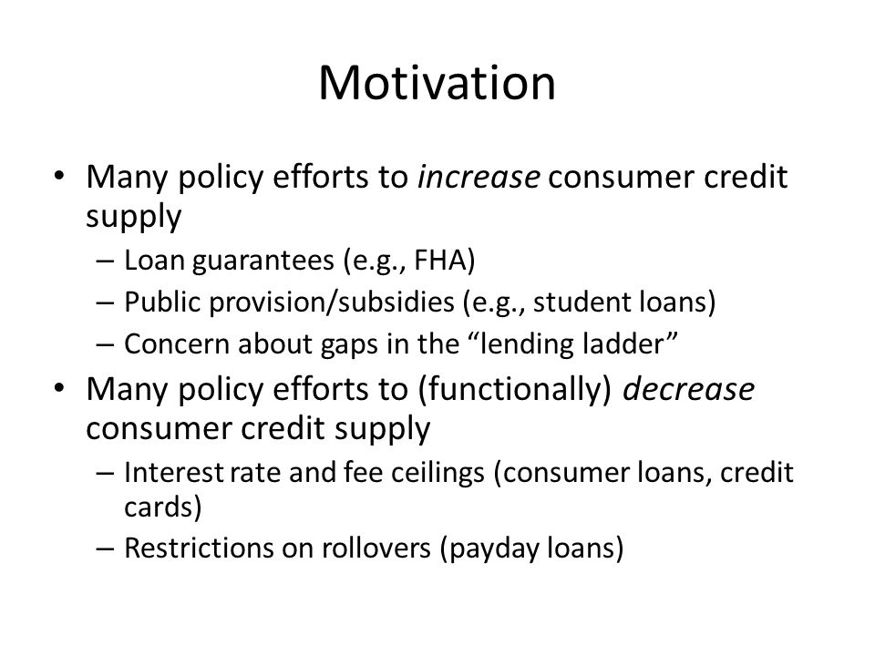 Motivation Many policy efforts to increase consumer credit supply – Loan guarantees (e.g., FHA) – Public provision/subsidies (e.g., student loans) – C
