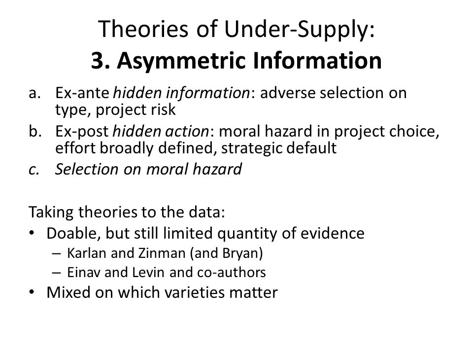 Theories of Under-Supply: 3. Asymmetric Information a.Ex-ante hidden information: adverse selection on type, project risk b.Ex-post hidden action: mor