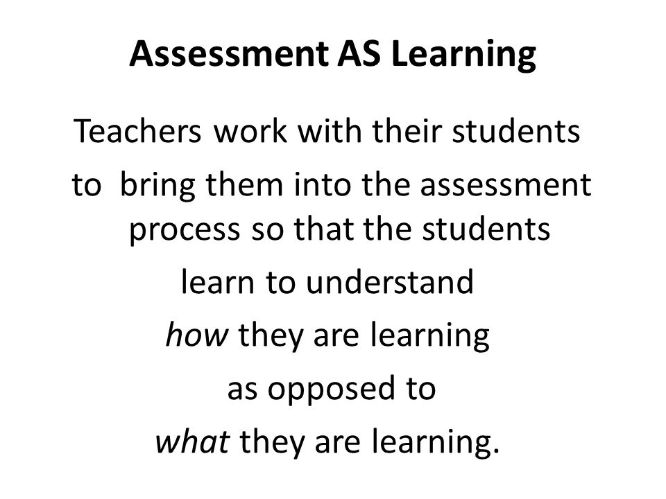 Assessment AS Learning Teachers work with their students to bring them into the assessment process so that the students learn to understand how they a