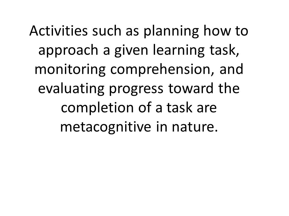 Activities such as planning how to approach a given learning task, monitoring comprehension, and evaluating progress toward the completion of a task a
