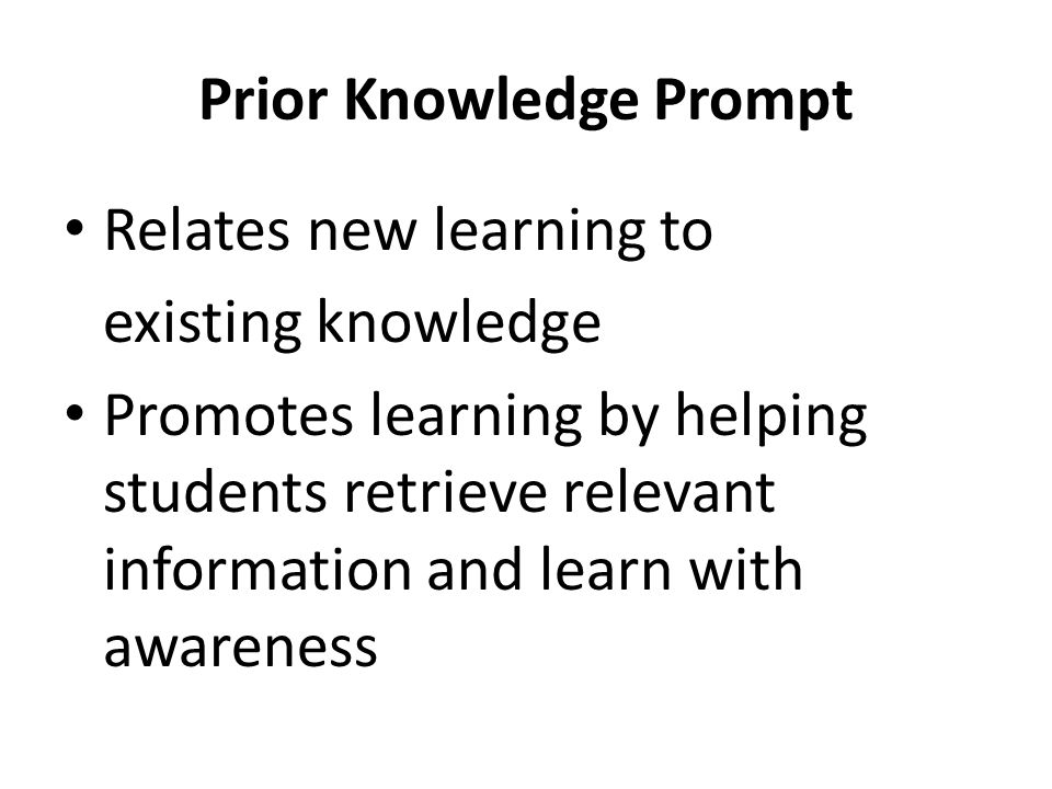 Prior Knowledge Prompt Relates new learning to existing knowledge Promotes learning by helping students retrieve relevant information and learn with a