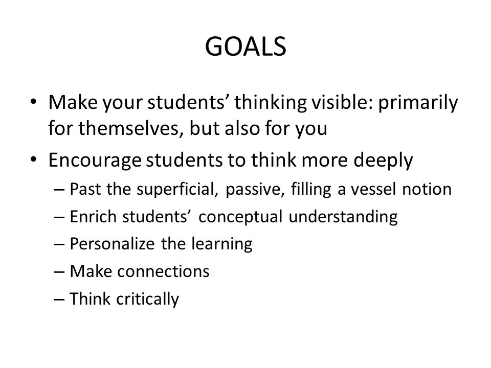 GOALS Make your students thinking visible: primarily for themselves, but also for you Encourage students to think more deeply – Past the superficial,