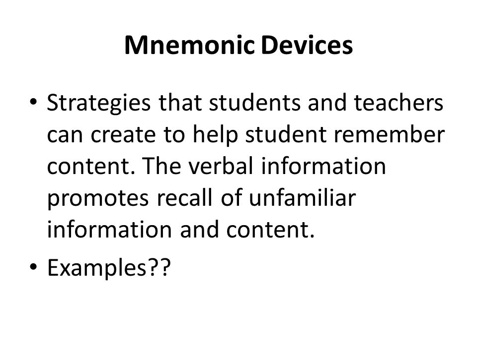 Mnemonic Devices Strategies that students and teachers can create to help student remember content. The verbal information promotes recall of unfamili