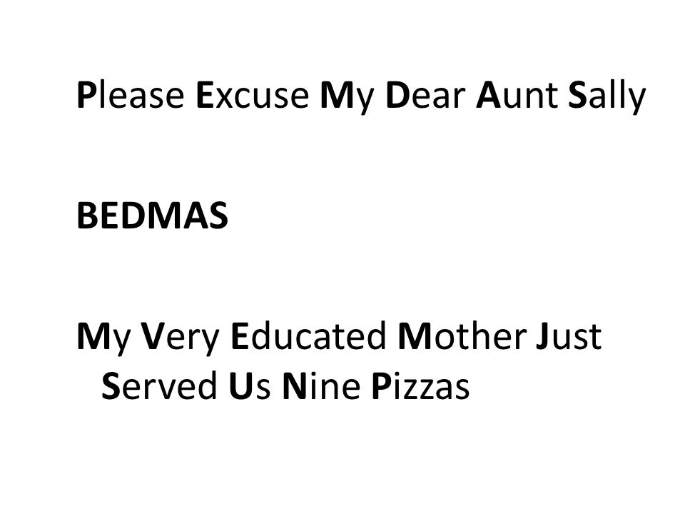 Please Excuse My Dear Aunt Sally BEDMAS My Very Educated Mother Just Served Us Nine Pizzas