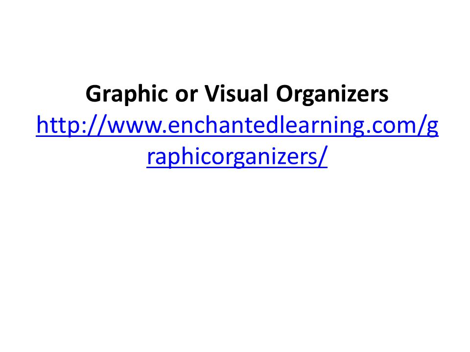 Graphic or Visual Organizers http://www.enchantedlearning.com/g raphicorganizers/ http://www.enchantedlearning.com/g raphicorganizers/