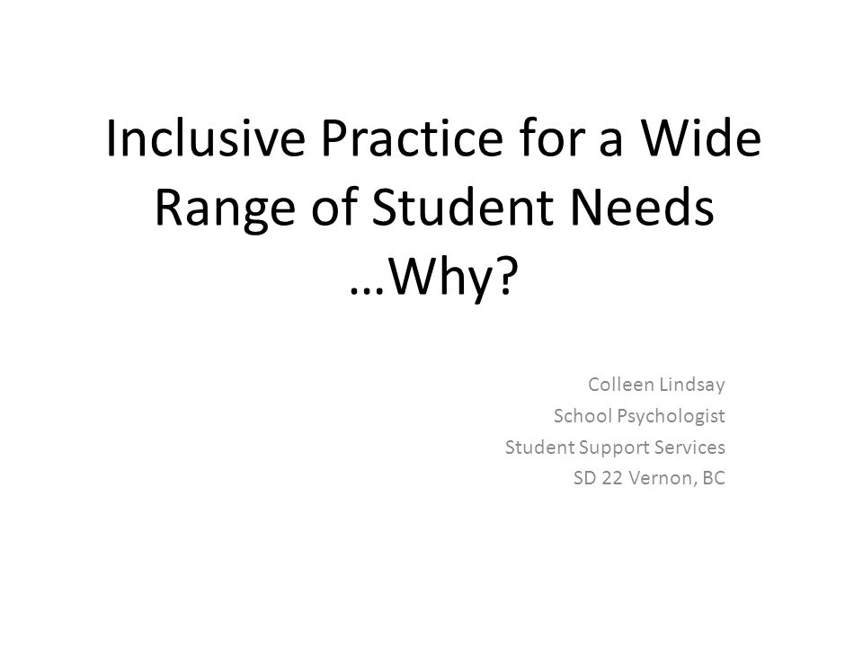 Inclusive Practice for a Wide Range of Student Needs …Why? Colleen Lindsay School Psychologist Student Support Services SD 22 Vernon, BC