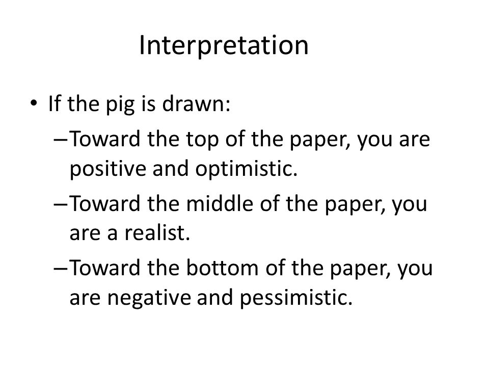 Interpretation If the pig is drawn: – Toward the top of the paper, you are positive and optimistic. – Toward the middle of the paper, you are a realis