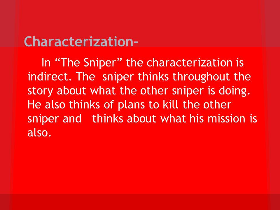 Characterization- In The Sniper the characterization is indirect. The sniper thinks throughout the story about what the other sniper is doing. He also