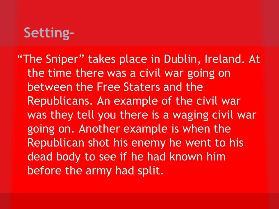 Setting- The Sniper takes place in Dublin, Ireland. At the time there was a civil war going on between the Free Staters and the Republicans. An exampl