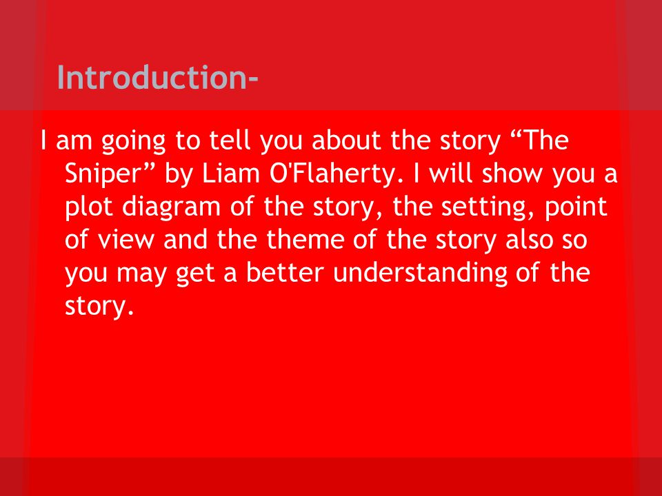 Introduction- I am going to tell you about the story The Sniper by Liam O'Flaherty. I will show you a plot diagram of the story, the setting, point of