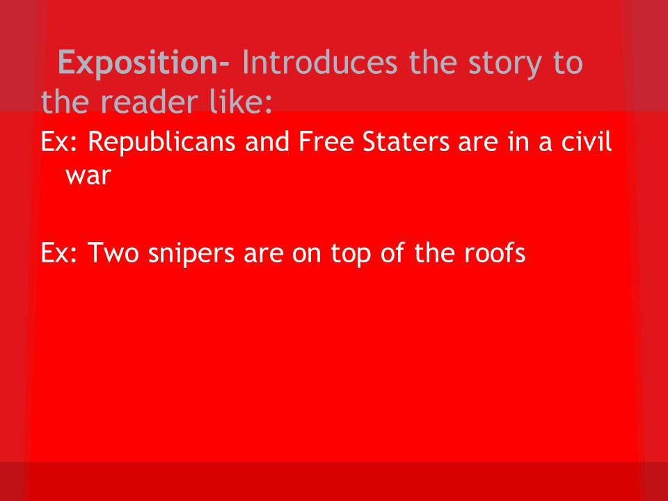 Exposition- Introduces the story to the reader like: Ex: Republicans and Free Staters are in a civil war Ex: Two snipers are on top of the roofs