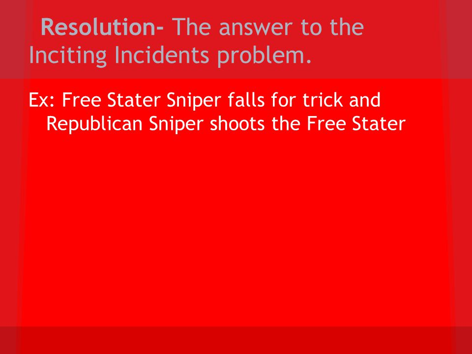 Resolution- The answer to the Inciting Incidents problem. Ex: Free Stater Sniper falls for trick and Republican Sniper shoots the Free Stater
