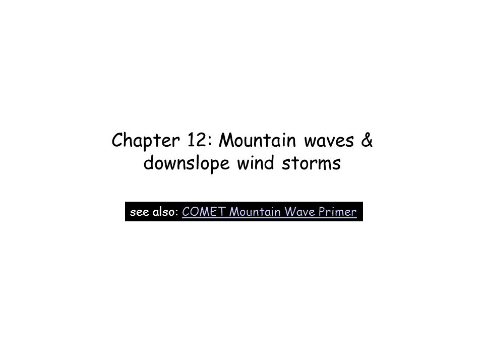 Chapter 12: Mountain waves & downslope wind storms see also: COMET Mountain Wave PrimerCOMET Mountain Wave Primer