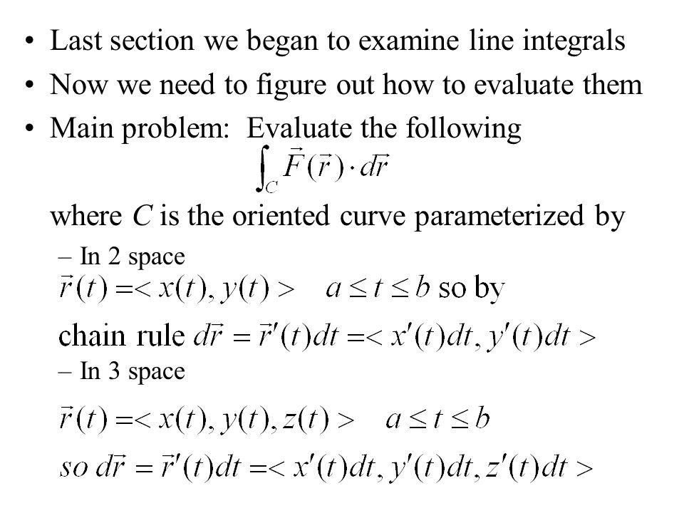 Last section we began to examine line integrals Now we need to figure out how to evaluate them Main problem: Evaluate the following where C is the ori