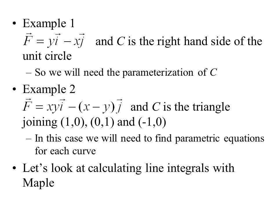 Example 1 and C is the right hand side of the unit circle –So we will need the parameterization of C Example 2 and C is the triangle joining (1,0), (0