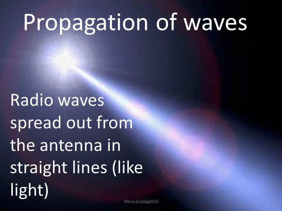 Propagation of waves Radio waves spread out from the antenna in straight lines (like light) 2Wave propagation