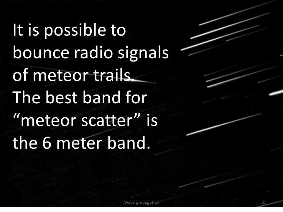 It is possible to bounce radio signals of meteor trails. The best band for meteor scatter is the 6 meter band. 37Wave propagation