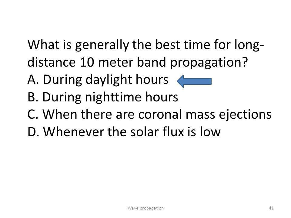 Wave propagation41 What is generally the best time for long- distance 10 meter band propagation? A. During daylight hours B. During nighttime hours C.