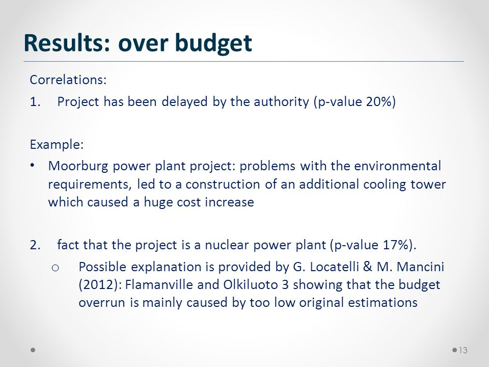 Correlations: 1.Project has been delayed by the authority (p-value 20%) Example: Moorburg power plant project: problems with the environmental requirements, led to a construction of an additional cooling tower which caused a huge cost increase 2.fact that the project is a nuclear power plant (p-value 17%).