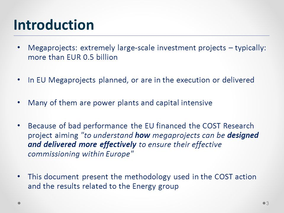 Megaprojects: extremely large-scale investment projects – typically: more than EUR 0.5 billion In EU Megaprojects planned, or are in the execution or delivered Many of them are power plants and capital intensive Because of bad performance the EU financed the COST Research project aiming to understand how megaprojects can be designed and delivered more effectively to ensure their effective commissioning within Europe This document present the methodology used in the COST action and the results related to the Energy group 3 Introduction