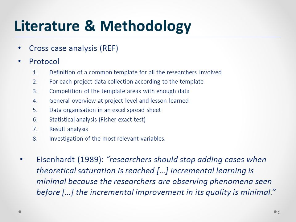 Cross case analysis (REF) Protocol 1.Definition of a common template for all the researchers involved 2.For each project data collection according to the template 3.Competition of the template areas with enough data 4.General overview at project level and lesson learned 5.Data organisation in an excel spread sheet 6.Statistical analysis (Fisher exact test) 7.Result analysis 8.Investigation of the most relevant variables.