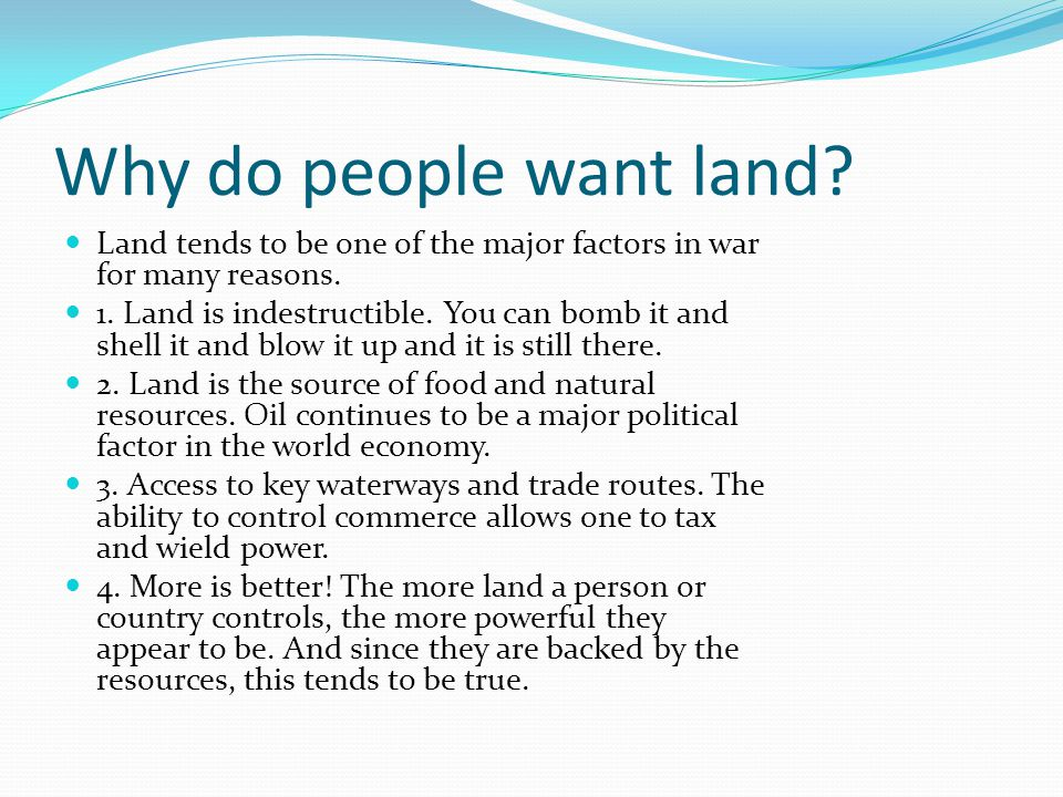 Why do people want land. Land tends to be one of the major factors in war for many reasons.