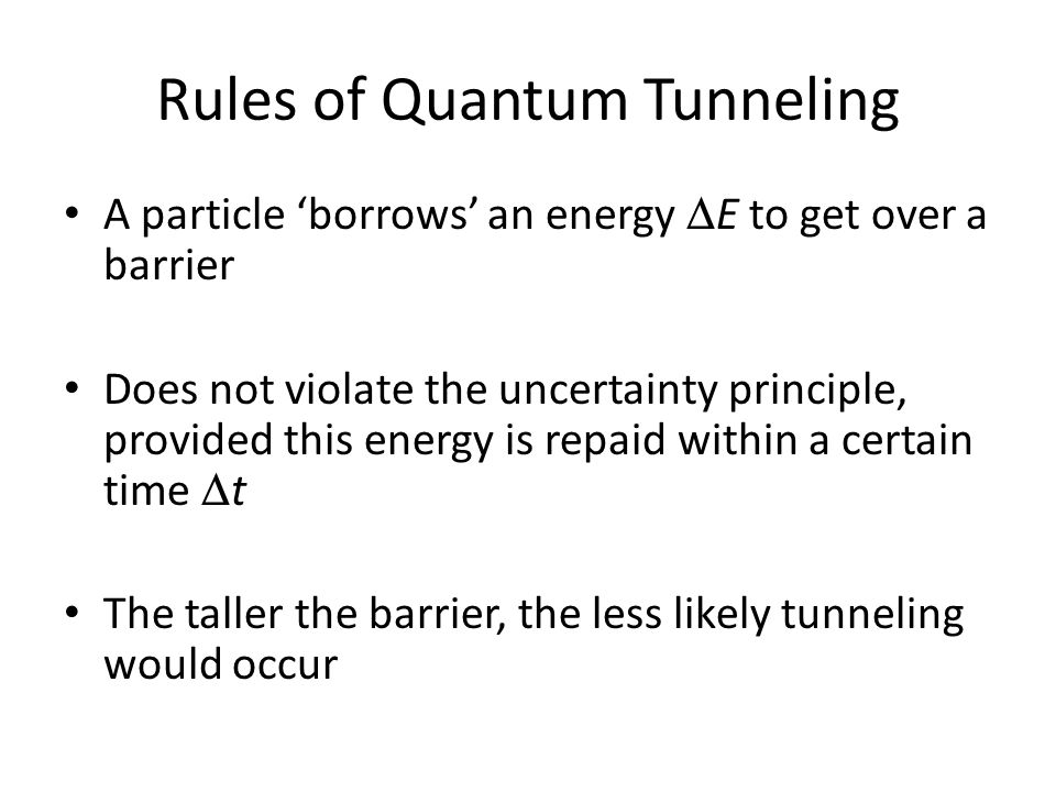 Rules of Quantum Tunneling A particle borrows an energy E to get over a barrier Does not violate the uncertainty principle, provided this energy is re