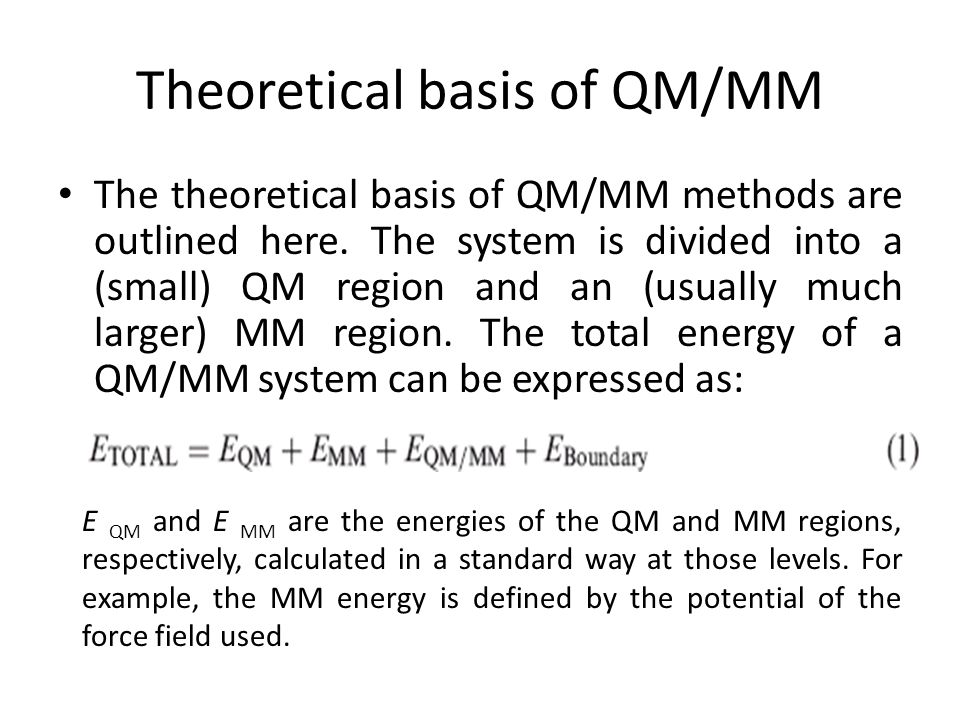 Theoretical basis of QM/MM The theoretical basis of QM/MM methods are outlined here. The system is divided into a (small) QM region and an (usually mu