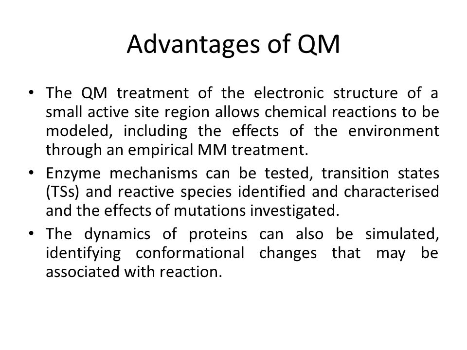 Advantages of QM The QM treatment of the electronic structure of a small active site region allows chemical reactions to be modeled, including the eff