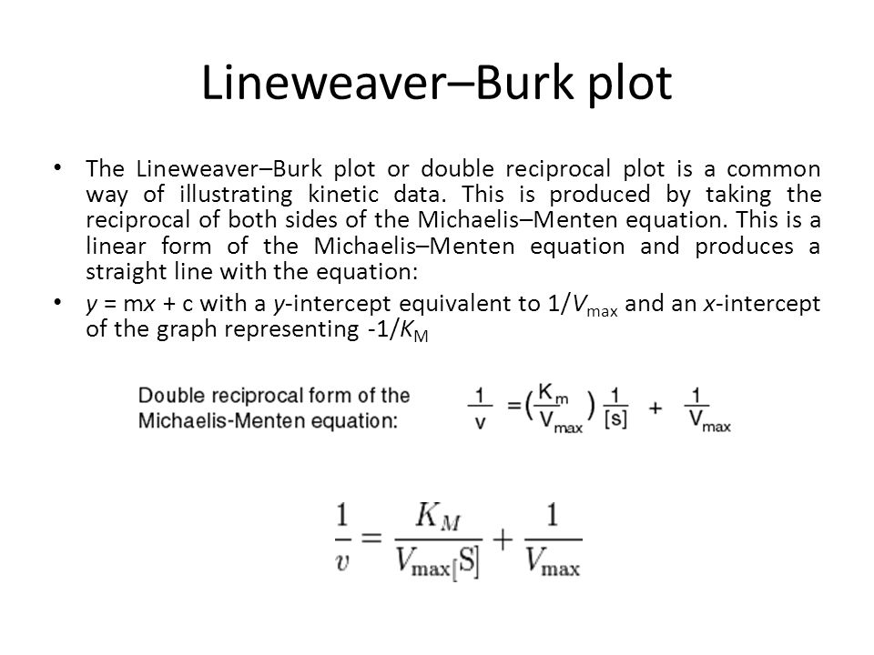 Lineweaver–Burk plot The Lineweaver–Burk plot or double reciprocal plot is a common way of illustrating kinetic data. This is produced by taking the r