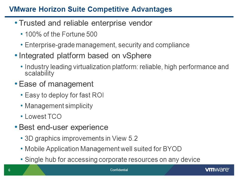 6 Confidential VMware Horizon Suite Competitive Advantages Trusted and reliable enterprise vendor 100% of the Fortune 500 Enterprise-grade management, security and compliance Integrated platform based on vSphere Industry leading virtualization platform: reliable, high performance and scalability Ease of management Easy to deploy for fast ROI Management simplicity Lowest TCO Best end-user experience 3D graphics improvements in View 5.2 Mobile Application Management well suited for BYOD Single hub for accessing corporate resources on any device