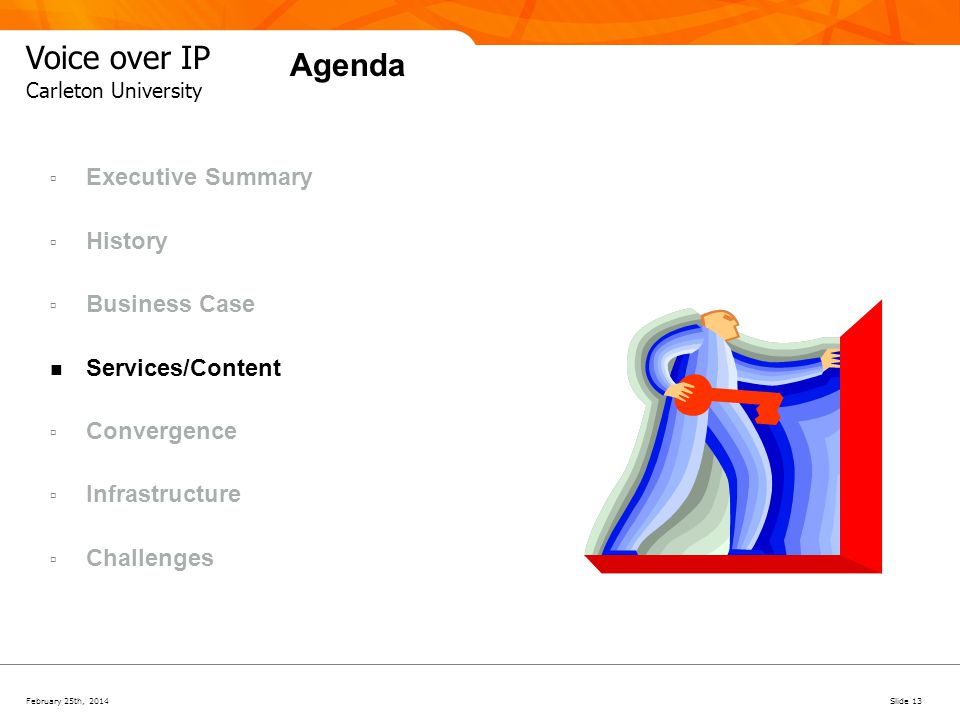 February 25th, 2014Slide 13 Voice over IP Carleton University Agenda Executive Summary History Business Case Services/Content Convergence Infrastructu