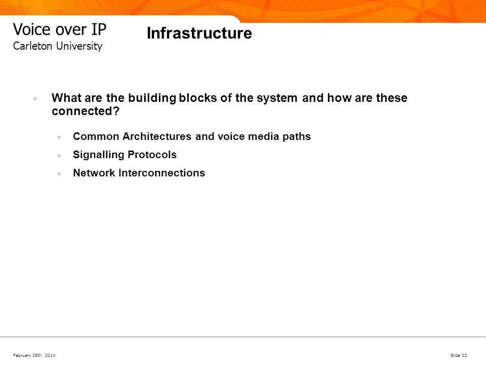 February 25th, 2014Slide 23 Voice over IP Carleton University Infrastructure What are the building blocks of the system and how are these connected? C