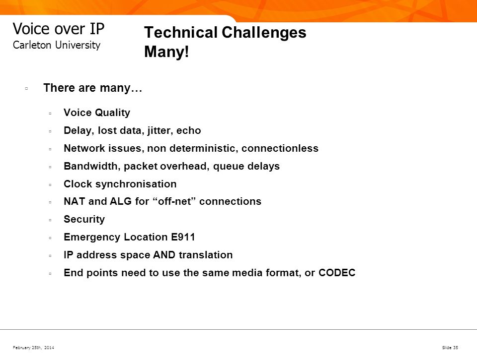 February 25th, 2014Slide 35 Voice over IP Carleton University Technical Challenges Many! There are many… Voice Quality Delay, lost data, jitter, echo