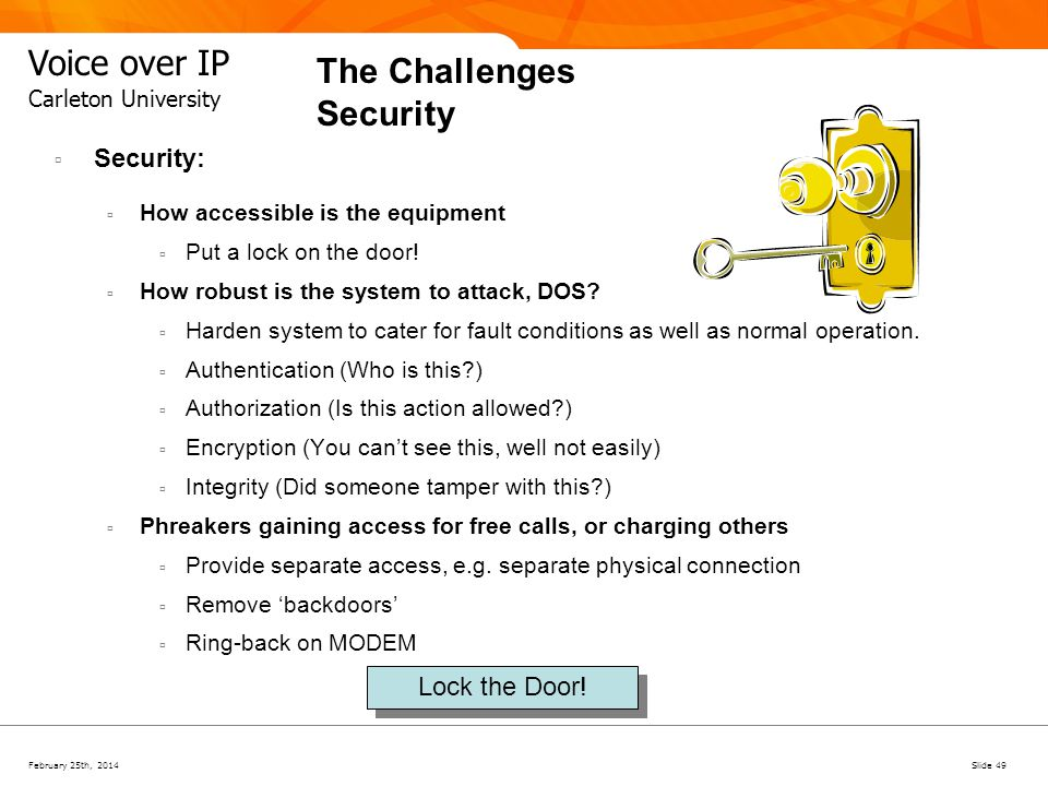 February 25th, 2014Slide 49 Voice over IP Carleton University The Challenges Security Security: How accessible is the equipment Put a lock on the door