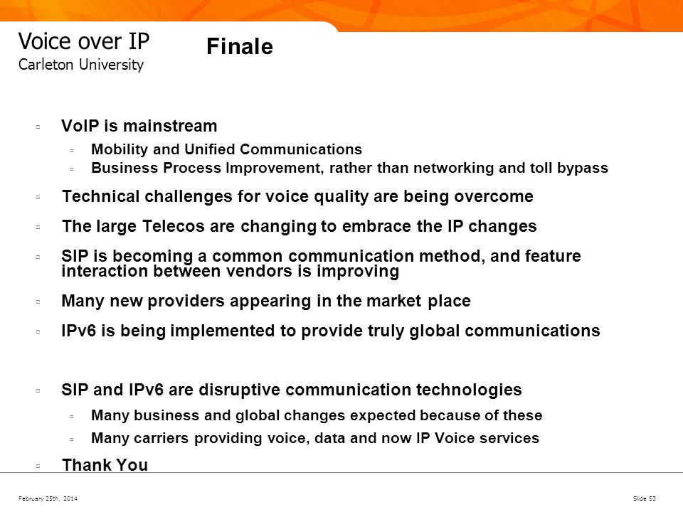 February 25th, 2014Slide 53 Voice over IP Carleton University Finale VoIP is mainstream Mobility and Unified Communications Business Process Improveme