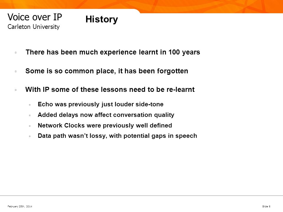 February 25th, 2014Slide 37 Voice over IP Carleton University Technical Challenges Voice Quality- Delay and Loss Voice Quality With good echo cancellation techniques End to end delays of ~150ms are tolerable 1% packet loss with good Packet Loss Concealment is also tolerable Jitter only becomes significant when it results in packet loss Jitter buffer balance between adding delay and introducing packet loss Note: Above 200ms an additional 20ms delay is worse than 1% packet loss with PLC.