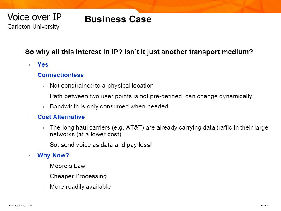 February 25th, 2014Slide 8 Voice over IP Carleton University Business Case So why all this interest in IP? Isnt it just another transport medium? Yes