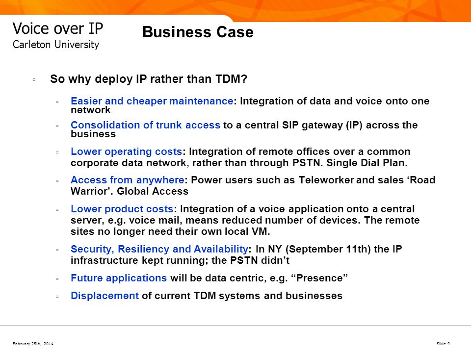 February 25th, 2014Slide 10 Voice over IP Carleton University Business Case There are still reasons for both IP and TDM to live together Legacy devices are still going to be around (for some time) and people will still use these, e.g.