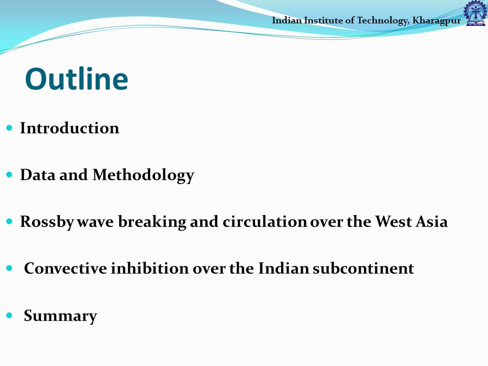 Outline Introduction Data and Methodology Rossby wave breaking and circulation over the West Asia Convective inhibition over the Indian subcontinent Summary Indian Institute of Technology, Kharagpur